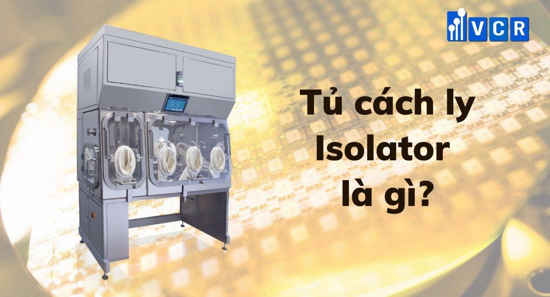 Tủ cách ly Isolator là gì? – Định nghĩa tủ cách ly phòng sạch