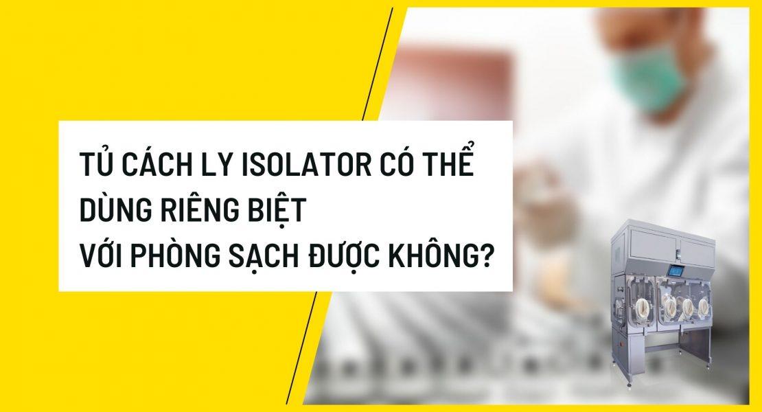 Tủ cách ly Isolator có thể dùng riêng biệt với phòng sạch được không?
