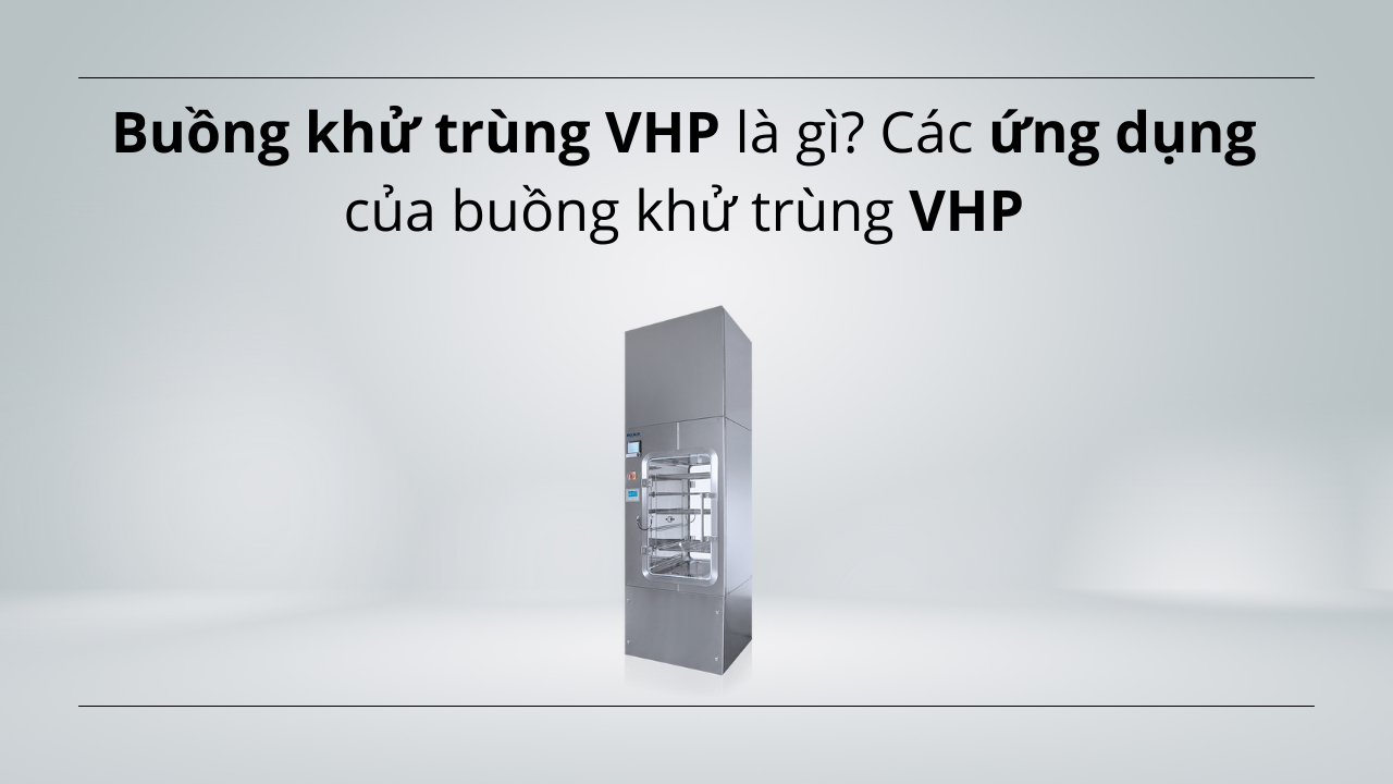 Buồng khử trùng VHP là gì? Các ứng dụng của buồng khử trùng VHP